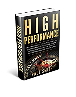 HIGH PERFORMANCE: Get more productivity and result in your day, stop procrastinating, achieve goals, hugs the peak performance and discover how to become extraordinary using atomic powerful habits by [Smith, Paul]