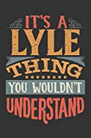 Its A Lyle Thing You Wouldnt Understand: Lyle Diary Planner Notebook Journal 6x9 Personalized Customized Gift For Someones Surname Or First Name is Lyle