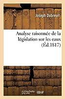 Analyse Raisonnée de la Législation Sur Les Eaux (Sciences Sociales)