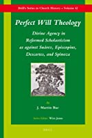 Perfect Will Theology: Divine Agency in Reformed Scholasticism As Against Suarez, Episcopius, Descartes, and Spinoza (Brill's Series in Church History)
