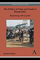 The Politics of Time and Youth in Brand India: Bargaining With Capital (Anthem South Asian Studies)