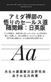 [共生の課題解決法研究会 弟子 石川尚寛   , Naohiro Ishikawa]のアミダ禅師の悟りのセールス道 随聞録:日英版: アミダ禅師は、成績不振に苦しんでいるセールス担当者を厳しく指導した。彼らは優秀セールスマンに変身した。 世界で最も過酷なセールス道場の講義の記録である。