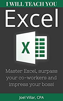 I Will Teach You Excel: Master Excel, surpass your co-workers, and impress your boss! by [Villar, Joel]