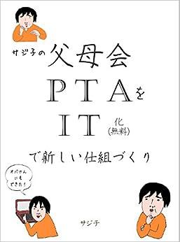 [サジ子]のサジ子の父母会・PTAをIT化(無料)で新しい仕組づくり: 時代にあった父母会・PTAのあり方をジワジワIT化で変えていく