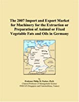 The 2007 Import and Export Market for Machinery for the Extraction or Preparation of Animal or Fixed Vegetable Fats and Oils in Germany