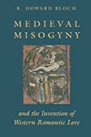 Medieval Misogyny and the Invention of Western Romantic Love