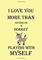 I LOVE YOU MORE THAN SITTING ON A DONKEY PLAYING WITH MYSELF: A Funny Gift Journal Notebook...A Message For You. NOTEBOOKS Make Great Gifts