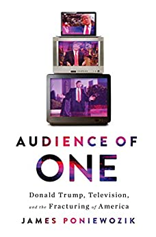 Audience of One: Donald Trump, Television, and the Fracturing of America by [Poniewozik, James]