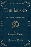 The Island: Or, Playing at Robinson Crusoe (Classic Reprint)