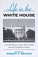 Life in the White House: A Social History of the First Family and the President's House