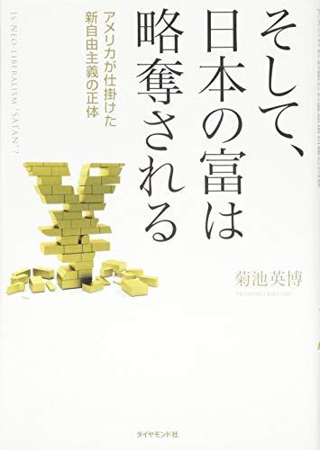 そして、日本の富は略奪される--アメリカが仕掛けた新自由主義の正体