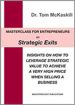 Masterclass for Entrepreneurs on Strategic Exits: Insights on how to leverage strategic value to achieve a very high price when selling a business by [McKaskill, Tom]