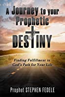 A Journey to Your Prophetic Destiny: Finding Fulfillment in God's Plan for Your Life