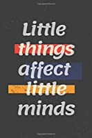 Little things affect little minds: Motivational quote Journal/Christmas Planners /Planners and Diaries to Write/Wide Ruled College Lined Composition Notebook For 120 Pages