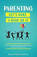 Parenting—Let's Make a Game of It: Playful Ways to Stop Struggling with Your Child and Start Having More Fun