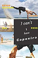 I can't I have Capoeira: Funny Sport Journal Notebook Gifts, 6 x 9 inch, 124 Lined
