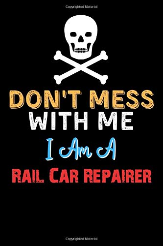 Don't Mess With Me I Am A Rail Car Repairer  - Funny Rail Car Repairer Notebook And Journal Gift Ideas: Lined Notebook / Journal Gift, 120 Pages, 6x9, Soft Cover, Matte Finish