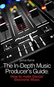 The In-Depth Music Producer's Guide: How To Make Dance/Electronic Music (English Edition)
