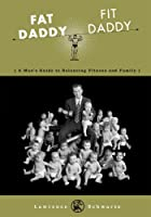 Fat Daddy/Fit Daddy: A Man's Guide to Balancing Fitness and Family