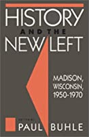 History and the New Left: Madison, Wisconsin, 1950-1970 (Critical Perspectives on the Past)