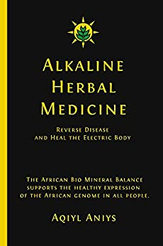 Alkaline Herbal Medicine: Reverse Disease And Heal The Electric Body by [Aniys, Aqiyl]
