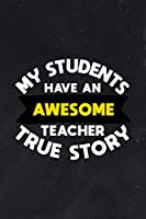 My Students Have An Awesome Teacher True Story: Funny Appreciation Theme Message Blank College Lined Ruled Paper Note Book With Numbered And Personalized Pages Chalk Black Board Design Cover