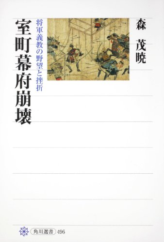 室町幕府崩壊 将軍義教の野望と挫折 (角川選書)