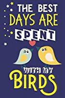 The Best Days Are Spent With My Birds: Bird Gifts for Bird Lovers.... Cute Blue & Yellow Notebook or Journal