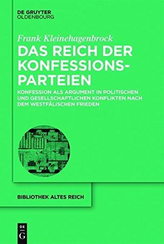 Das Reich der Konfessionsparteien: Konfession als Argument in politischen und gesellschaftlichen Konflikten nach dem Westfälischen Frieden (bibliothek altes Reich)