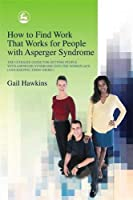 How to Find Work That Works for People With Asperger Syndrome: The Ultimate Guide for Getting People With Asperger Syndrome into the Workplace and Keeping Them There!