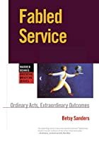 Fabled Service: Ordinary Acts, Extraordinary Outcomes (Warren Bennis Executive Briefing Series)