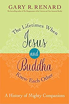 The Lifetimes When Jesus and Buddha Knew Each Other: A History of Mighty Companions by [Renard, Gary R.]