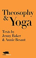 Theosophy and Yoga: Texts by Jenny Baker and Annie Besant (Modern Theosophy)