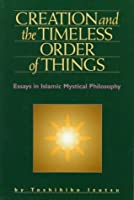 Creation and the Timeless Order of Things: Essays in Islamic Mystical Philosophy