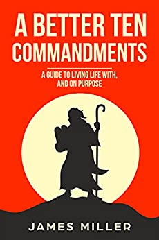 A Better Ten Commandments: A guide to living life with, and on purpose by [Miller, James]