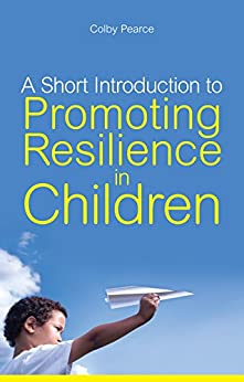 A Short Introduction to Promoting Resilience in Children (JKP Short Introductions) by [Pearce, Colby]