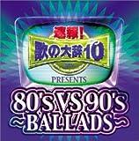 速報!歌の大辞テン!!Presents「80's VS 90's-BALLADS-」