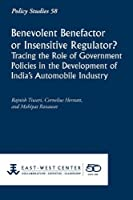 Benevolent Benefactor or Insensitive Regulator? Tracing the Role of Government Policies in the Development of India's Automobile Industry (Policy Studies (East-West Center Washington))