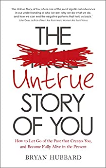 The Untrue Story of You: How to Let Go of the Past that Creates You, and Become Fully Alive in the Presen t by [Hubbard, Bryan]