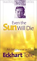 Even the Sun Will Die: An Interview With Eckhart Tolle (Teaching the Power of Now Series)