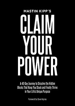 Claim Your Power: A 40-Day Journey to Dissolve the Hidden Blocks That Keep You Stuck and Finally Thrive in Your Life's Unique Purpose by [Kipp, Mastin]