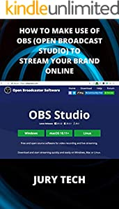 HOW TO MAKE USE OF OBS (OPEN BROADCAST STUDIO) TO STREAM YOUR BRAND ONLINE: EASY TIPS AND TRICKS THAT WILL HELP YOUR BRAND STREAMING TO THE WORLD WITH LITTLE EFFORT (English Edition)