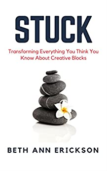Stuck: Transforming Everything You Think You Know About Creative Blocks by [Erickson, Beth Ann]