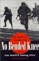 No Bended Knee: The Battle for Guadalcanal: The Memoir of Gen. Merrill B. Twining, USMC