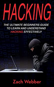 Hacking: The Ultimate Beginners Guide To Learn and Understand Hacking Effectively by [Webber, Zach]