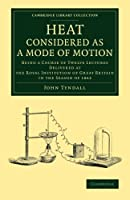 Heat Considered as a Mode of Motion: Being a Course of Twelve Lectures Delivered at the Royal Institution of Great Britain in the Season of 1862 (Cambridge Library Collection - Physical  Sciences)