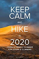 Keep Calm And Hike In 2020 Yearly And Weekly Planner For Hikers And Climbers: Week To A Page Gift Organizer