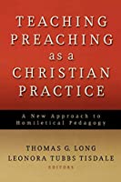 Teaching Preaching as a Christian Practice: A New Approach to Homiletical Pedagogy