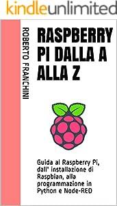 Raspberry Pi dalla A alla Z: Guida al Raspberry Pi, dall' installazione di Raspbian, alla programmazione in Python e Node-RED (Italian Edition)