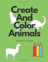 Create And Color Animals Activity Book: Draw or Doodle Custom Animals - Dinosaur, Cat, Horse And More